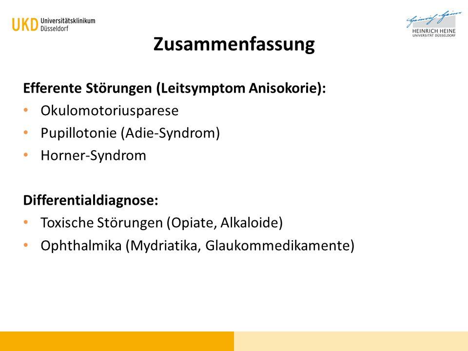 Zusammenfassung Efferente Störungen (Leitsymptom Anisokorie): Okulomotoriusparese Pupillotonie (Adie-Syndrom) Horner-Syndrom Differentialdiagnose: Tox