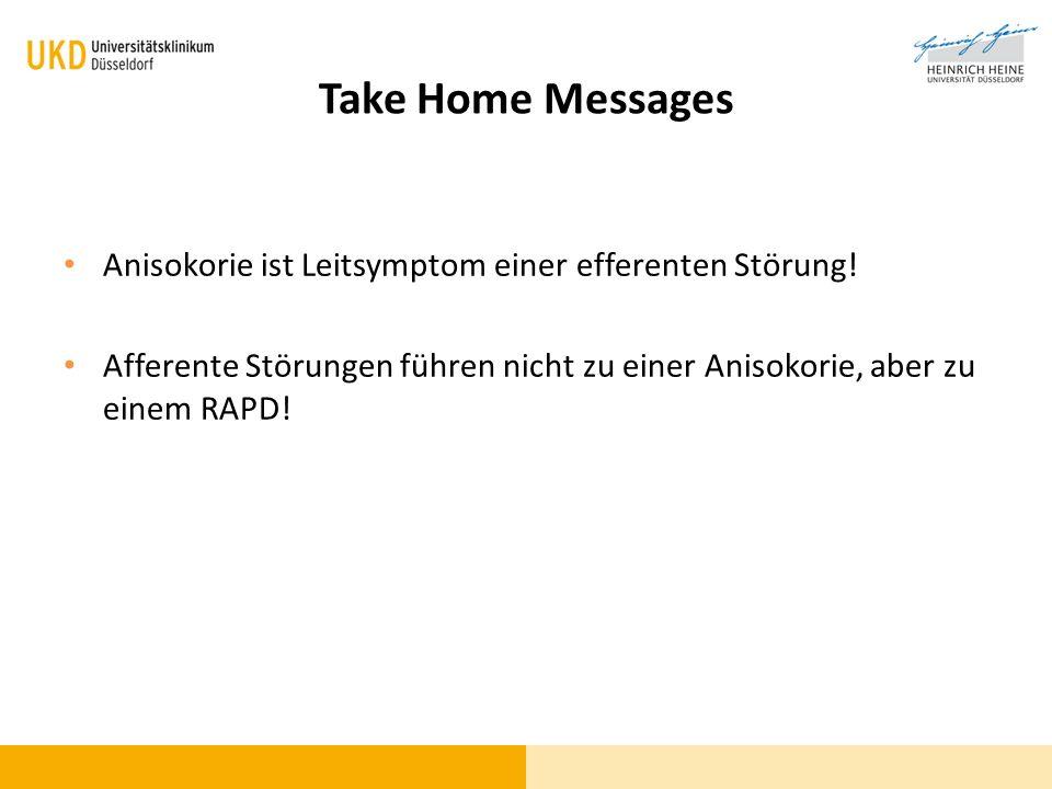 Take Home Messages Anisokorie ist Leitsymptom einer efferenten Störung! Afferente Störungen führen nicht zu einer Anisokorie, aber zu einem RAPD!