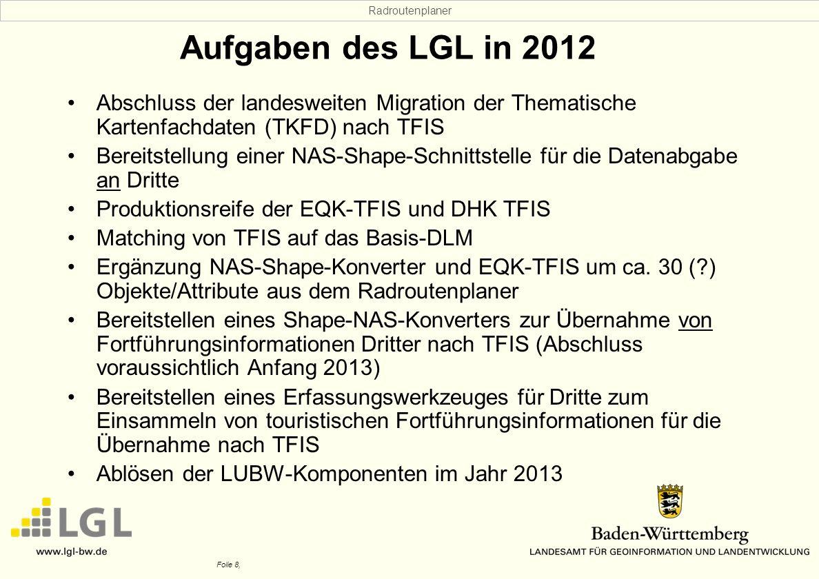 Radroutenplaner Folie 8, Aufgaben des LGL in 2012 Abschluss der landesweiten Migration der Thematische Kartenfachdaten (TKFD) nach TFIS Bereitstellung einer NAS-Shape-Schnittstelle für die Datenabgabe an Dritte Produktionsreife der EQK-TFIS und DHK TFIS Matching von TFIS auf das Basis-DLM Ergänzung NAS-Shape-Konverter und EQK-TFIS um ca.