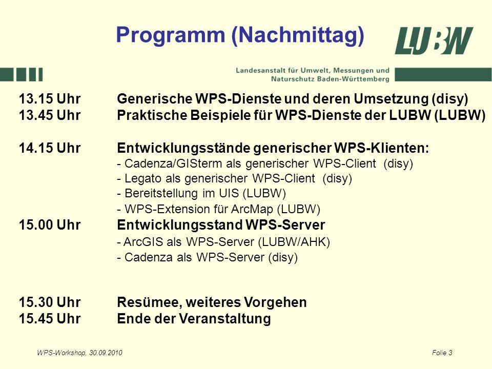 WPS-Workshop, 30.09.2010Folie 3 13.15 UhrGenerische WPS-Dienste und deren Umsetzung (disy) 13.45 UhrPraktische Beispiele für WPS-Dienste der LUBW (LUBW) 14.15 UhrEntwicklungsstände generischer WPS-Klienten: - Cadenza/GISterm als generischer WPS-Client (disy) - Legato als generischer WPS-Client (disy) - Bereitstellung im UIS (LUBW) - WPS-Extension für ArcMap (LUBW) 15.00 UhrEntwicklungsstand WPS-Server - ArcGIS als WPS-Server (LUBW/AHK) - Cadenza als WPS-Server (disy) 15.30 Uhr Resümee, weiteres Vorgehen 15.45 Uhr Ende der Veranstaltung Programm (Nachmittag)