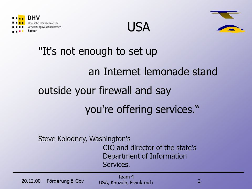 20.12.00Förderung E-Gov2 Team 4 USA, Kanada, Frankreich It s not enough to set up an Internet lemonade stand outside your firewall and say you re offering services.