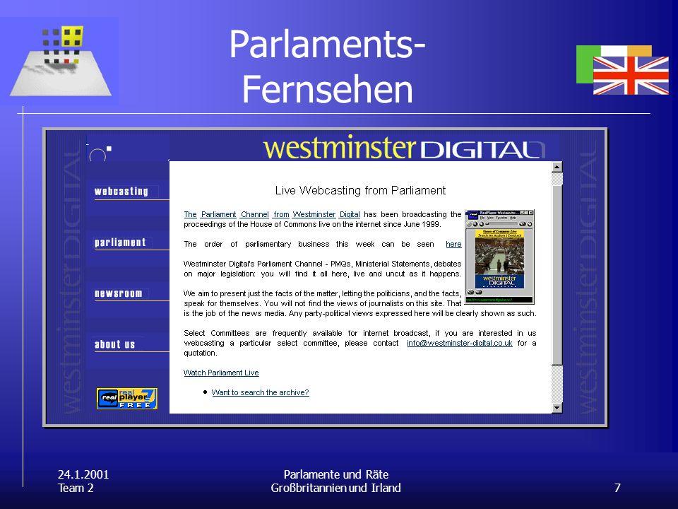 24.1.2001 Team 2 7 Parlamente und Räte Großbritannien und Irland Parlaments- Fernsehen Live-Übertragungen online unter http://www.westminster- digital.co.uk/parliament/index.html undhttp://www.westminster- digital.co.uk/parliament/index.html http://www.bbc.co.uk/newsa/live/ parliament.ramhttp://www.bbc.co.uk/newsa/live/ parliament.ram