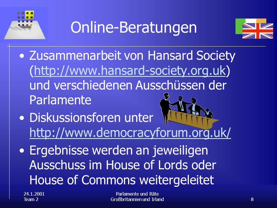 24.1.2001 Team 2 8 Parlamente und Räte Großbritannien und Irland Online-Beratungen Zusammenarbeit von Hansard Society (http://www.hansard-society.org.uk) und verschiedenen Ausschüssen der Parlamentehttp://www.hansard-society.org.uk Diskussionsforen unter http://www.democracyforum.org.uk/ http://www.democracyforum.org.uk/ Ergebnisse werden an jeweiligen Ausschuss im House of Lords oder House of Commons weitergeleitet
