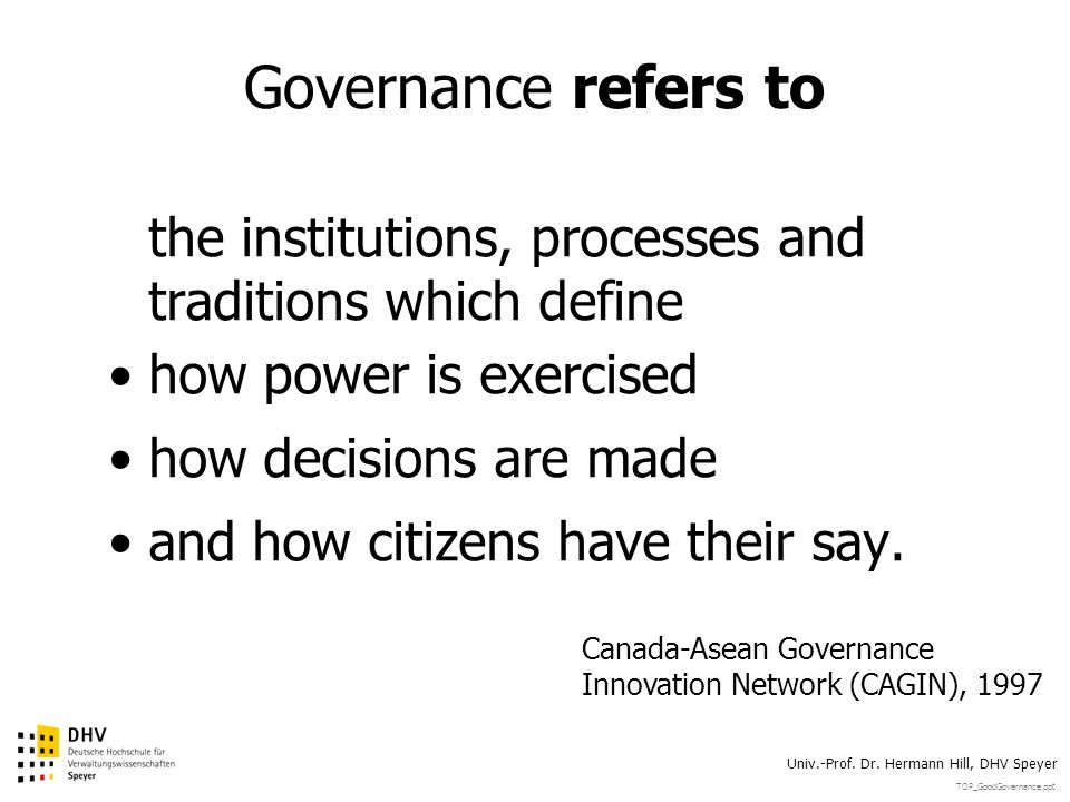 TOP_GoodGovernance.ppt Univ.-Prof. Dr. Hermann Hill, DHV Speyer Governance refers to the institutions, processes and traditions which define how power