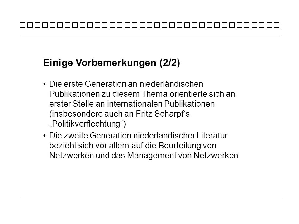 Die erste Generation an niederländischen Publikationen zu diesem Thema orientierte sich an erster Stelle an internationalen Publikationen (insbesondere auch an Fritz Scharpfs Politikverflechtung) Die zweite Generation niederländischer Literatur bezieht sich vor allem auf die Beurteilung von Netzwerken und das Management von Netzwerken Einige Vorbemerkungen (2/2)
