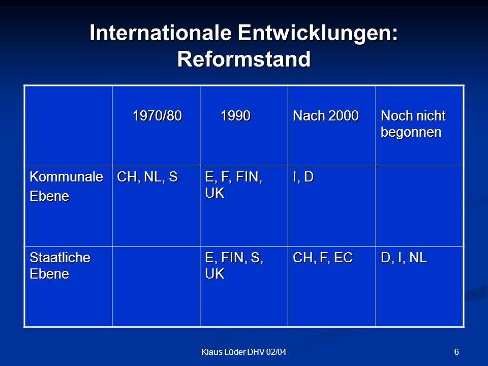 6Klaus Lüder DHV 02/04 Internationale Entwicklungen: Reformstand 1970/80 1970/80 1990 1990 Nach 2000 Noch nicht begonnen KommunaleEbene CH, NL, S E, F