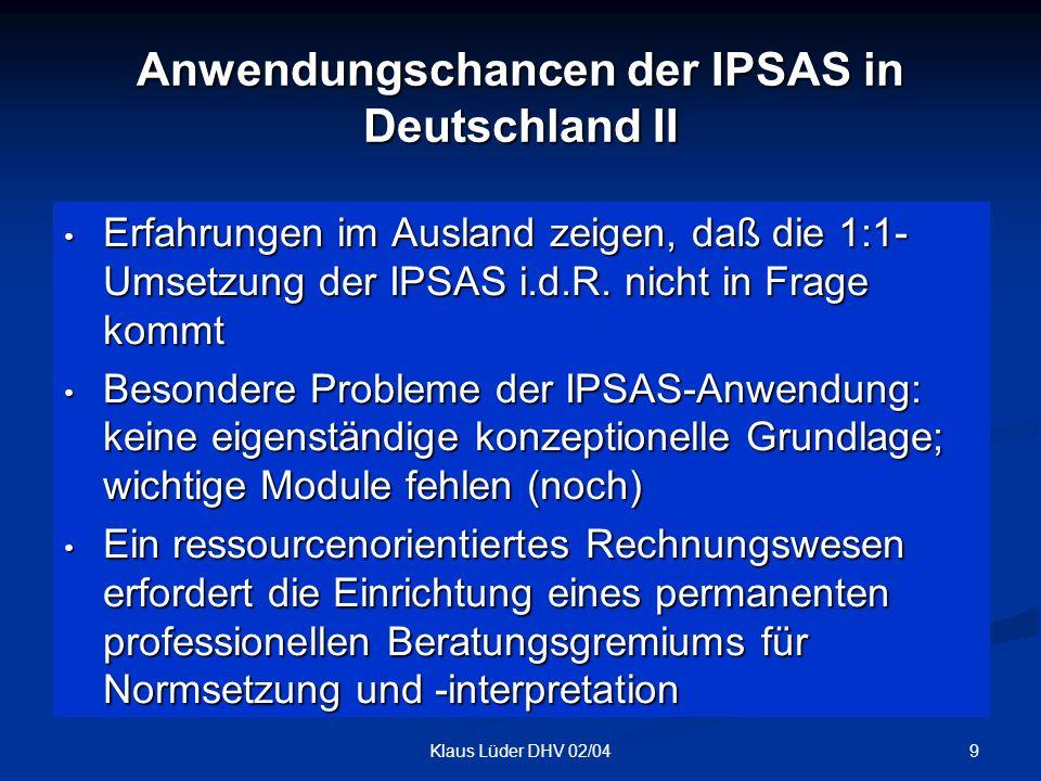 9Klaus Lüder DHV 02/04 Anwendungschancen der IPSAS in Deutschland II Erfahrungen im Ausland zeigen, daß die 1:1- Umsetzung der IPSAS i.d.R. nicht in F