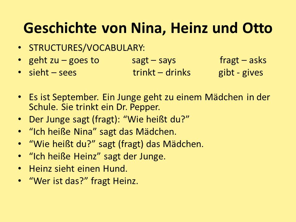 Geschichte von Nina, Heinz und Otto STRUCTURES/VOCABULARY: geht zu – goes to sagt – says fragt – asks sieht – sees trinkt – drinks gibt - gives Es ist