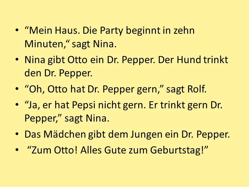 Mein Haus. Die Party beginnt in zehn Minuten, sagt Nina. Nina gibt Otto ein Dr. Pepper. Der Hund trinkt den Dr. Pepper. Oh, Otto hat Dr. Pepper gern,
