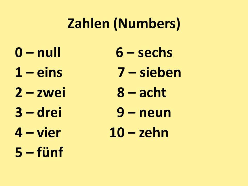 Zahlen (Numbers) 0 – null 6 – sechs 1 – eins 7 – sieben 2 – zwei 8 – acht 3 – drei 9 – neun 4 – vier 10 – zehn 5 – fünf