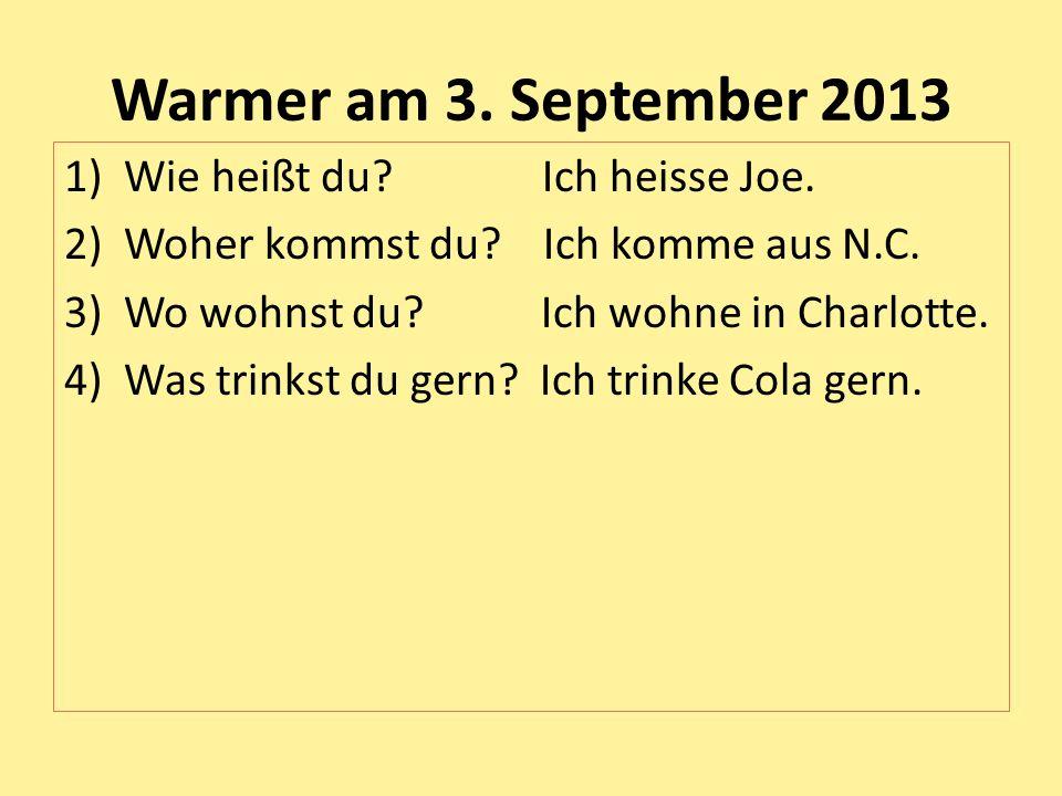 Warmer am 3. September 2013 1)Wie heißt du? Ich heisse Joe. 2)Woher kommst du? Ich komme aus N.C. 3)Wo wohnst du? Ich wohne in Charlotte. 4)Was trinks