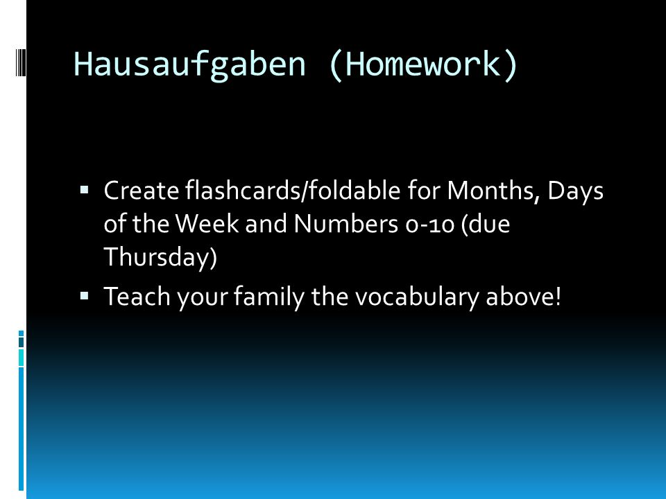 Hausaufgaben (Homework) Create flashcards/foldable for Months, Days of the Week and Numbers 0-10 (due Thursday) Teach your family the vocabulary above