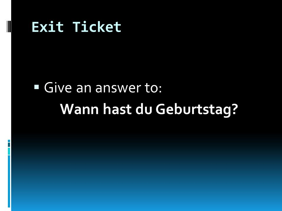 Exit Ticket Give an answer to: Wann hast du Geburtstag?