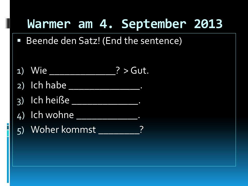 Warmer am 4. September 2013 Beende den Satz! (End the sentence) 1) Wie _____________? > Gut. 2) Ich habe ______________. 3) Ich heiße _____________. 4