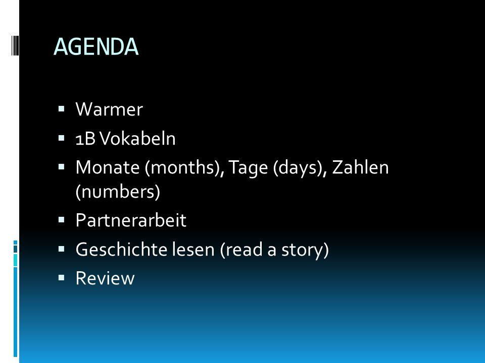 AGENDA Warmer 1B Vokabeln Monate (months), Tage (days), Zahlen (numbers) Partnerarbeit Geschichte lesen (read a story) Review