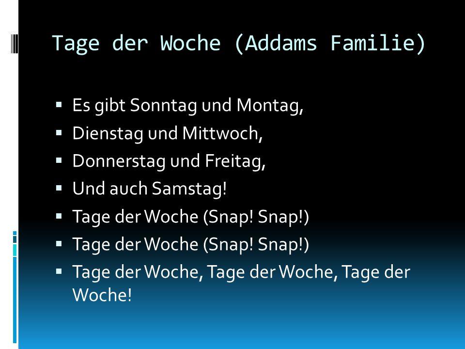 Tage der Woche (Addams Familie) Es gibt Sonntag und Montag, Dienstag und Mittwoch, Donnerstag und Freitag, Und auch Samstag! Tage der Woche (Snap! Sna