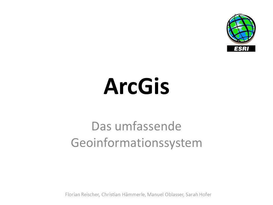 ArcGis Das umfassende Geoinformationssystem Florian Reischer, Christian Hämmerle, Manuel Oblasser, Sarah Hofer