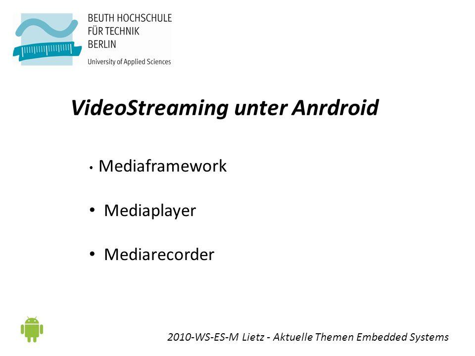 VideoStreaming unter Anrdroid 2010-WS-ES-M Lietz - Aktuelle Themen Embedded Systems Mediaframework Mediaplayer Mediarecorder