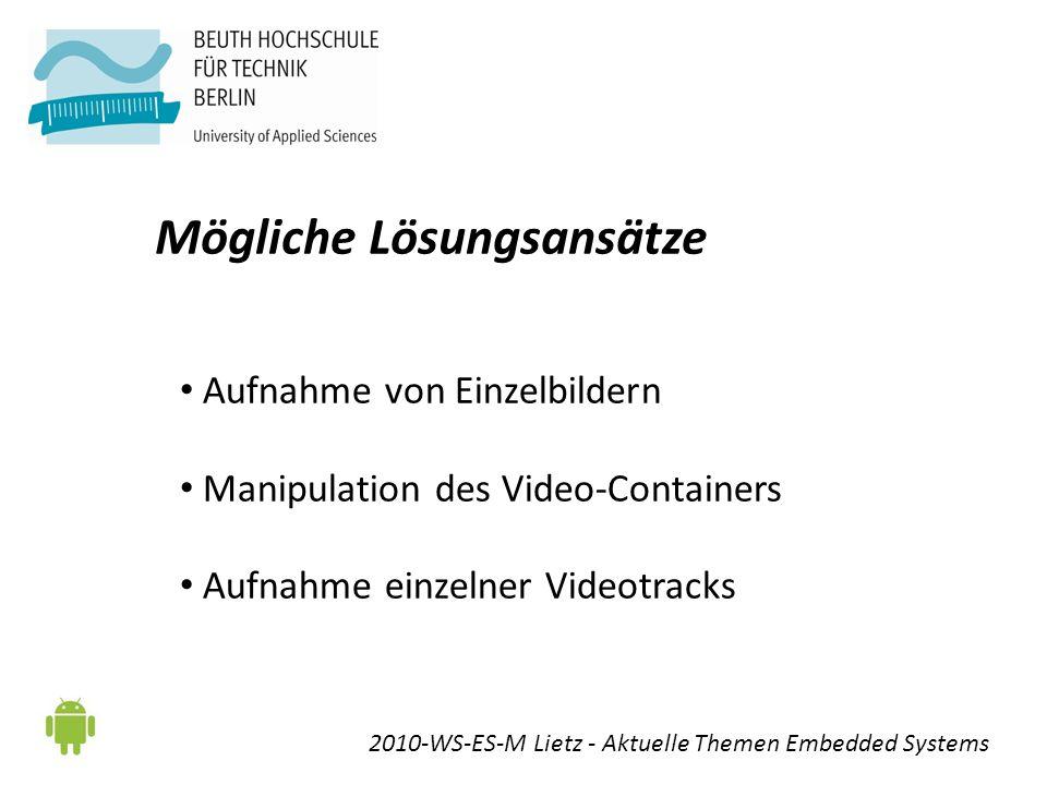 Mögliche Lösungsansätze 2010-WS-ES-M Lietz - Aktuelle Themen Embedded Systems Aufnahme von Einzelbildern Manipulation des Video-Containers Aufnahme einzelner Videotracks
