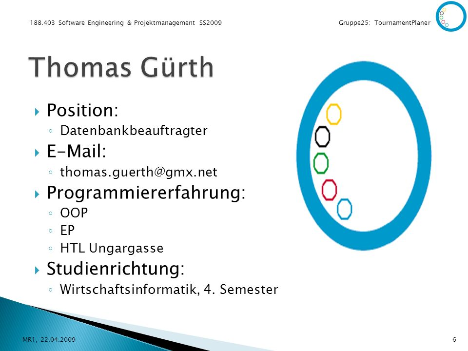 188.403 Software Engineering & Projektmanagement SS2009 Gruppe25: TournamentPlaner Position: Datenbankbeauftragter E-Mail: thomas.guerth@gmx.net Programmiererfahrung: OOP EP HTL Ungargasse Studienrichtung: Wirtschaftsinformatik, 4.