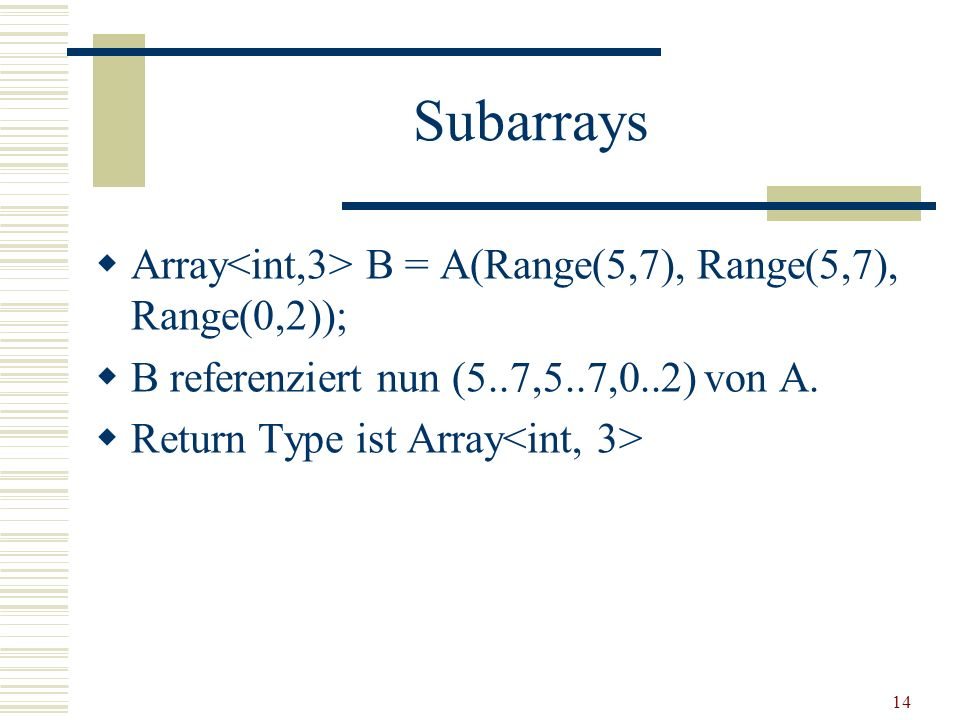 14 Subarrays Array B = A(Range(5,7), Range(5,7), Range(0,2)); B referenziert nun (5..7,5..7,0..2) von A.