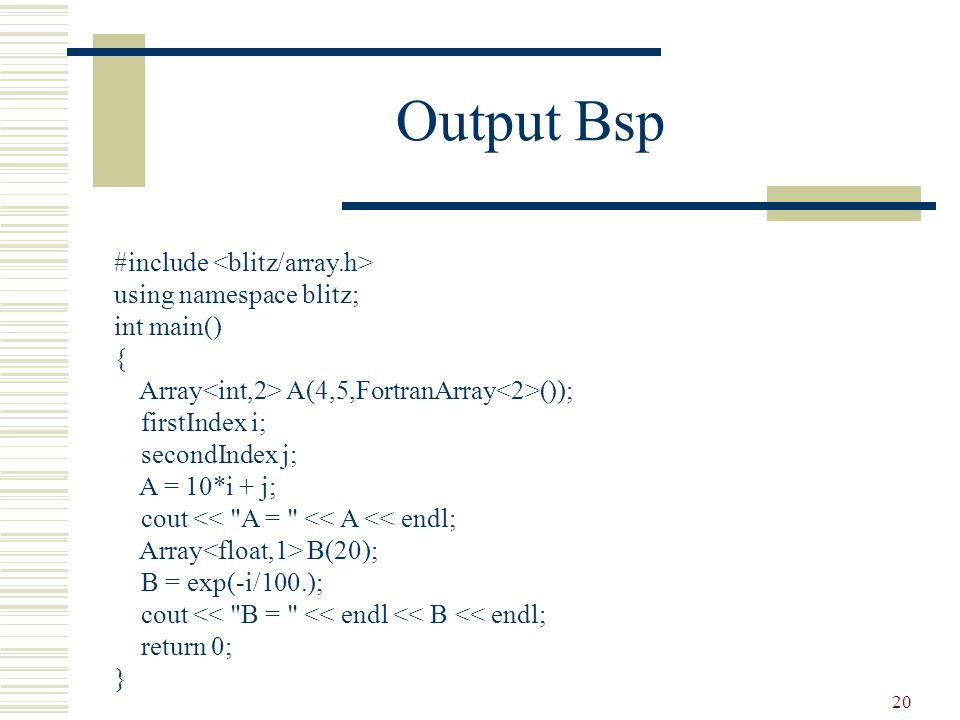20 Output Bsp #include using namespace blitz; int main() { Array A(4,5,FortranArray ()); firstIndex i; secondIndex j; A = 10*i + j; cout <<