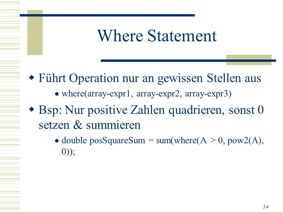 34 Where Statement Führt Operation nur an gewissen Stellen aus where(array-expr1, array-expr2, array-expr3) Bsp: Nur positive Zahlen quadrieren, sonst
