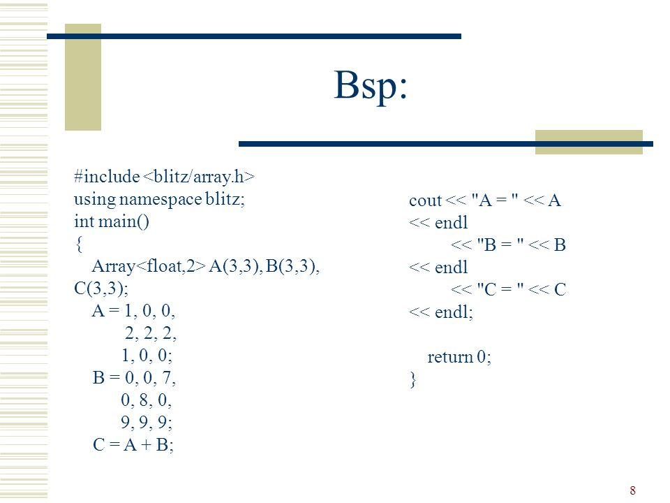 8 Bsp: #include using namespace blitz; int main() { Array A(3,3), B(3,3), C(3,3); A = 1, 0, 0, 2, 2, 2, 1, 0, 0; B = 0, 0, 7, 0, 8, 0, 9, 9, 9; C = A