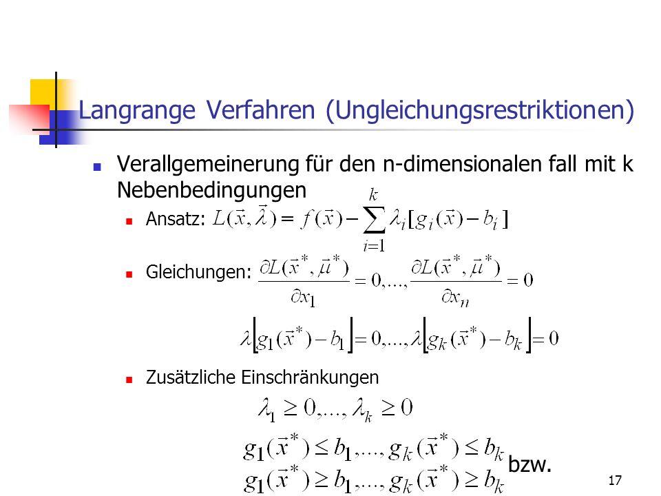 17 Langrange Verfahren (Ungleichungsrestriktionen) Verallgemeinerung für den n-dimensionalen fall mit k Nebenbedingungen Ansatz: Gleichungen: Zusätzliche Einschränkungen bzw.