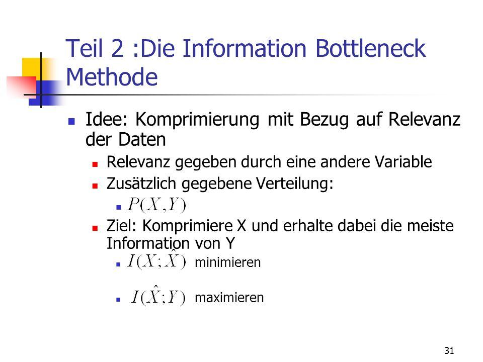 31 Teil 2 :Die Information Bottleneck Methode Idee: Komprimierung mit Bezug auf Relevanz der Daten Relevanz gegeben durch eine andere Variable Zusätzlich gegebene Verteilung: Ziel: Komprimiere X und erhalte dabei die meiste Information von Y minimieren maximieren