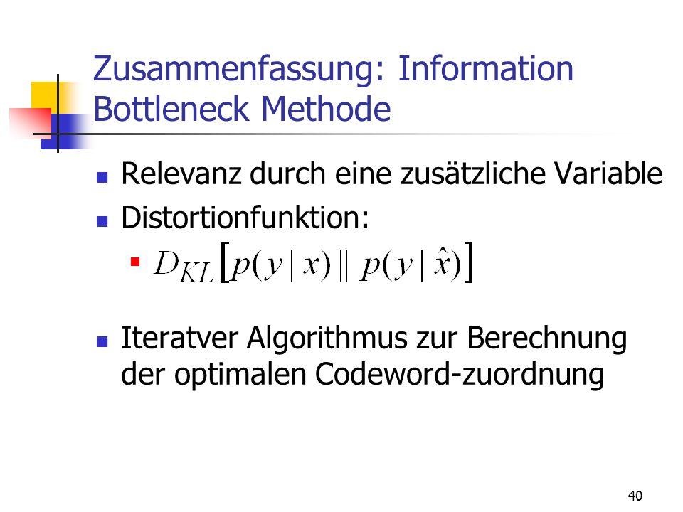40 Zusammenfassung: Information Bottleneck Methode Relevanz durch eine zusätzliche Variable Distortionfunktion: Iteratver Algorithmus zur Berechnung der optimalen Codeword-zuordnung