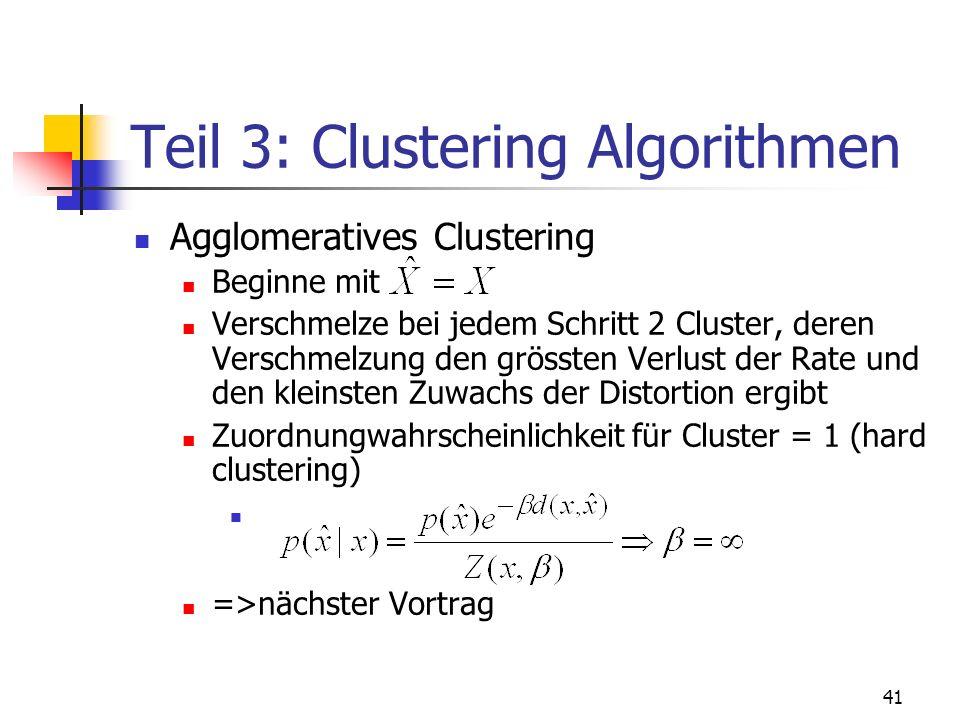 41 Teil 3: Clustering Algorithmen Agglomeratives Clustering Beginne mit Verschmelze bei jedem Schritt 2 Cluster, deren Verschmelzung den grössten Verlust der Rate und den kleinsten Zuwachs der Distortion ergibt Zuordnungwahrscheinlichkeit für Cluster = 1 (hard clustering) =>nächster Vortrag