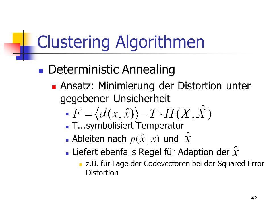 42 Clustering Algorithmen Deterministic Annealing Ansatz: Minimierung der Distortion unter gegebener Unsicherheit T...symbolisiert Temperatur Ableiten nach und Liefert ebenfalls Regel für Adaption der z.B.
