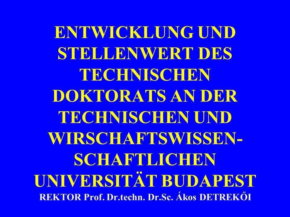 ENTWICKLUNG UND STELLENWERT DES TECHNISCHEN DOKTORATS AN DER TECHNISCHEN UND WIRSCHAFTSWISSEN- SCHAFTLICHEN UNIVERSITÄT BUDAPEST REKTOR Prof. Dr.techn