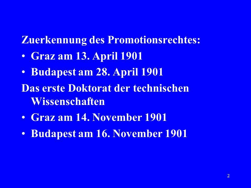 2 Zuerkennung des Promotionsrechtes: Graz am 13. April 1901 Budapest am 28. April 1901 Das erste Doktorat der technischen Wissenschaften Graz am 14. N