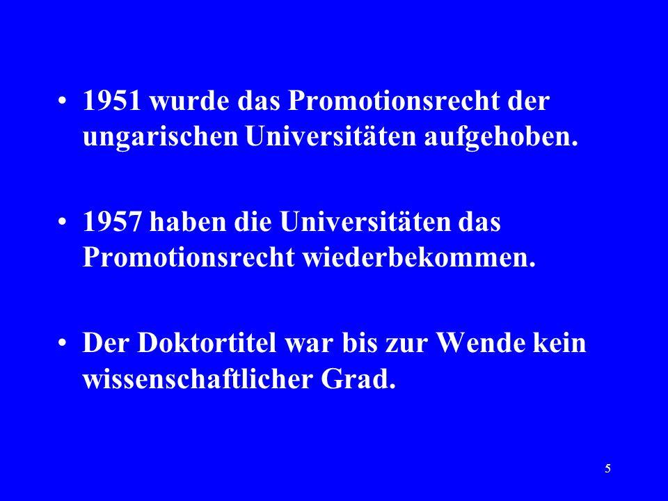 5 1951 wurde das Promotionsrecht der ungarischen Universitäten aufgehoben. 1957 haben die Universitäten das Promotionsrecht wiederbekommen. Der Doktor