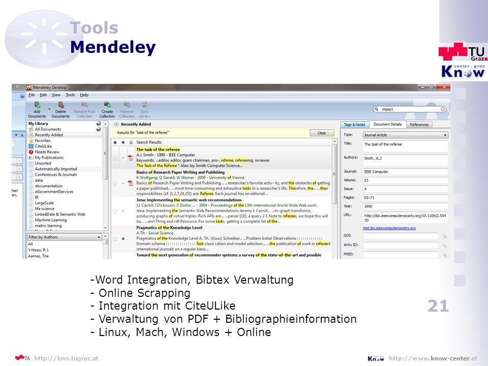 21 http://www.know-center.athttp://kmi.tugraz.at Tools Mendeley -Word Integration, Bibtex Verwaltung - Online Scrapping - Integration mit CiteULike - Verwaltung von PDF + Bibliographieinformation - Linux, Mach, Windows + Online