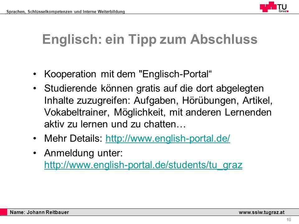 Sprachen, Schlüsselkompetenzen und Interne Weiterbildung Professor Horst Cerjak, 19.12.2005 10 Name: Johann Reitbauer www.ssiw.tugraz.at Englisch: ein