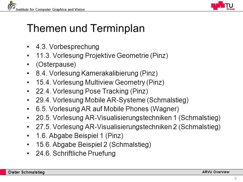 Institute for Computer Graphics and Vision 9 Dieter Schmalstieg ARVU Overview Themen und Terminplan 4.3. Vorbesprechung 11.3. Vorlesung Projektive Geo