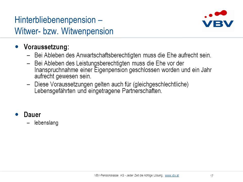 VBV-Pensionskasse AG - Jeder Zeit die richtige Lösung. www.vbv.at 17 Hinterbliebenenpension – Witwer- bzw. Witwenpension Voraussetzung: –Bei Ableben d