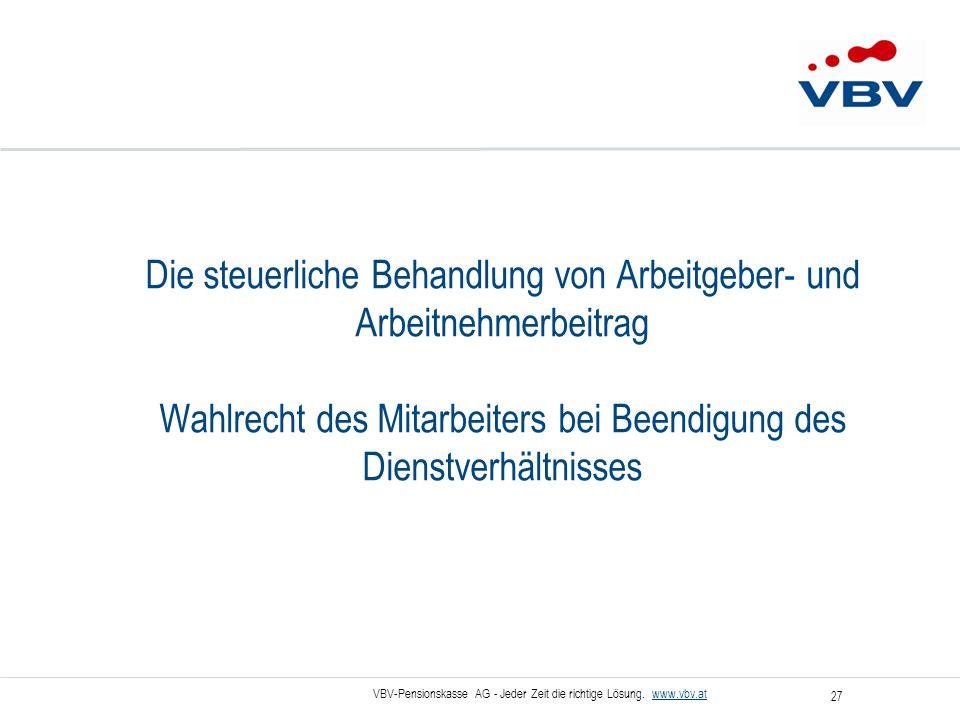 VBV-Pensionskasse AG - Jeder Zeit die richtige Lösung. www.vbv.at 27 Die steuerliche Behandlung von Arbeitgeber- und Arbeitnehmerbeitrag Wahlrecht des