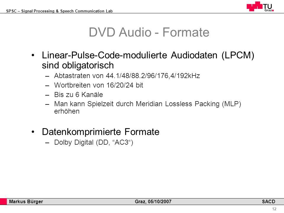 SPSC – Signal Processing & Speech Communication Lab Professor Horst Cerjak, 19.12.2005 12 Markus Bürger Graz, 05/10/2007 SACD DVD Audio - Formate Linear-Pulse-Code-modulierte Audiodaten (LPCM) sind obligatorisch –Abtastraten von 44.1/48/88.2/96/176,4/192kHz –Wortbreiten von 16/20/24 bit –Bis zu 6 Kanäle –Man kann Spielzeit durch Meridian Lossless Packing (MLP) erhöhen Datenkomprimierte Formate –Dolby Digital (DD, AC3)