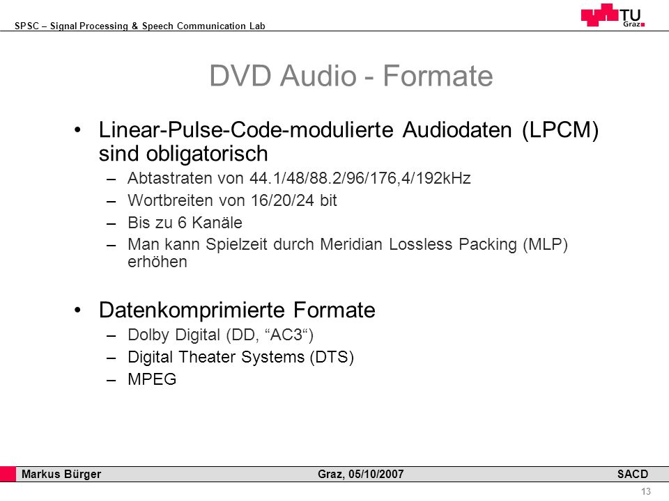 SPSC – Signal Processing & Speech Communication Lab Professor Horst Cerjak, 19.12.2005 13 Markus Bürger Graz, 05/10/2007 SACD DVD Audio - Formate Linear-Pulse-Code-modulierte Audiodaten (LPCM) sind obligatorisch –Abtastraten von 44.1/48/88.2/96/176,4/192kHz –Wortbreiten von 16/20/24 bit –Bis zu 6 Kanäle –Man kann Spielzeit durch Meridian Lossless Packing (MLP) erhöhen Datenkomprimierte Formate –Dolby Digital (DD, AC3) –Digital Theater Systems (DTS) –MPEG