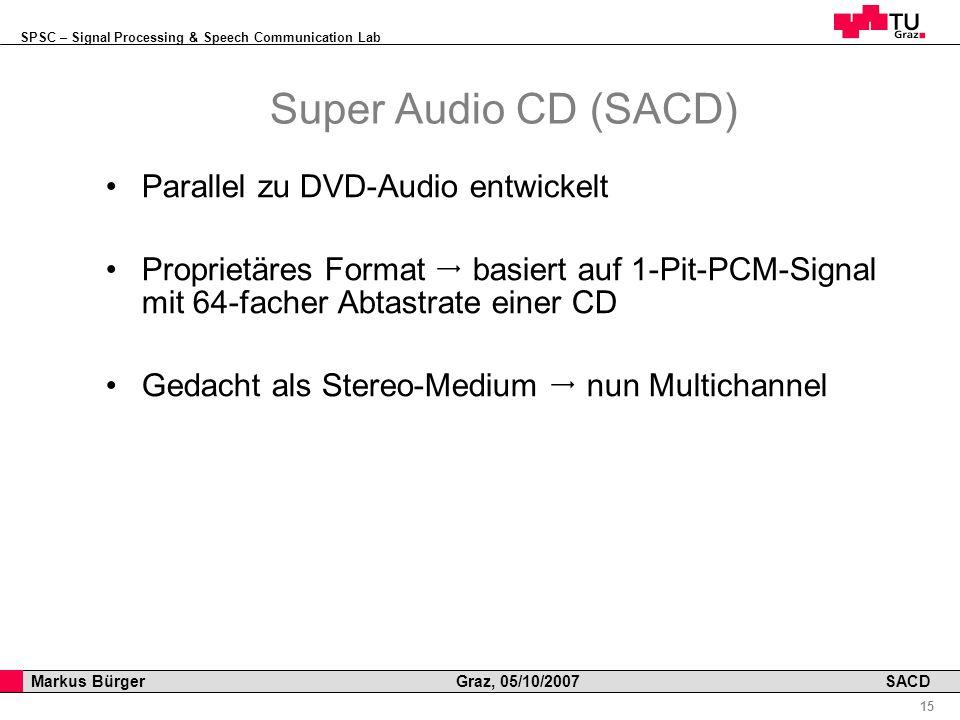 SPSC – Signal Processing & Speech Communication Lab Professor Horst Cerjak, 19.12.2005 15 Markus Bürger Graz, 05/10/2007 SACD Super Audio CD (SACD) Parallel zu DVD-Audio entwickelt Proprietäres Format basiert auf 1-Pit-PCM-Signal mit 64-facher Abtastrate einer CD Gedacht als Stereo-Medium nun Multichannel