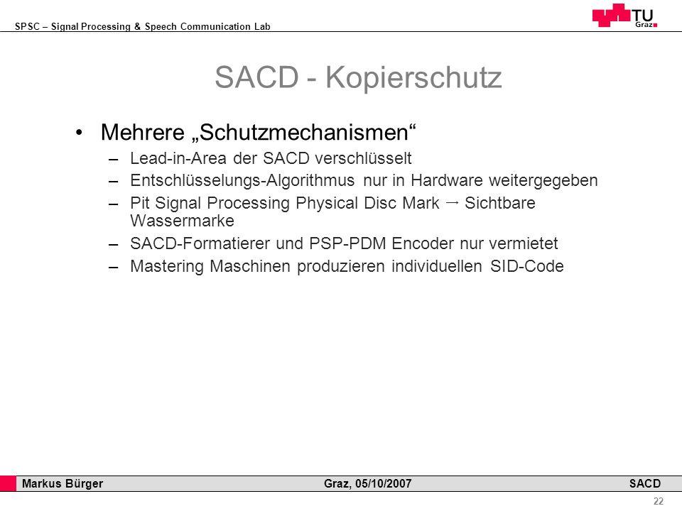 SPSC – Signal Processing & Speech Communication Lab Professor Horst Cerjak, 19.12.2005 22 Markus Bürger Graz, 05/10/2007 SACD SACD - Kopierschutz Mehrere Schutzmechanismen –Lead-in-Area der SACD verschlüsselt –Entschlüsselungs-Algorithmus nur in Hardware weitergegeben –Pit Signal Processing Physical Disc Mark Sichtbare Wassermarke –SACD-Formatierer und PSP-PDM Encoder nur vermietet –Mastering Maschinen produzieren individuellen SID-Code