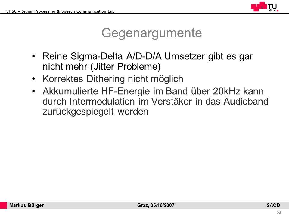 SPSC – Signal Processing & Speech Communication Lab Professor Horst Cerjak, 19.12.2005 24 Markus Bürger Graz, 05/10/2007 SACD Gegenargumente Reine Sigma-Delta A/D-D/A Umsetzer gibt es gar nicht mehr (Jitter Probleme) Korrektes Dithering nicht möglich Akkumulierte HF-Energie im Band über 20kHz kann durch Intermodulation im Verstäker in das Audioband zurückgespiegelt werden