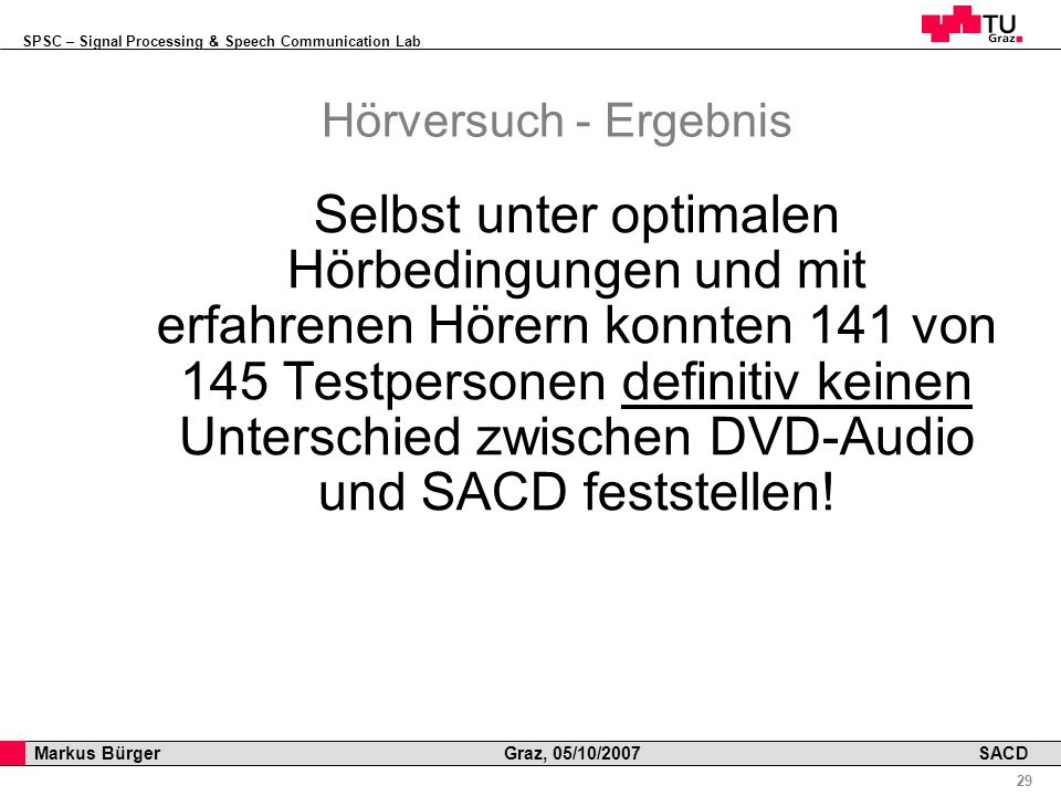 SPSC – Signal Processing & Speech Communication Lab Professor Horst Cerjak, 19.12.2005 29 Markus Bürger Graz, 05/10/2007 SACD Hörversuch - Ergebnis Selbst unter optimalen Hörbedingungen und mit erfahrenen Hörern konnten 141 von 145 Testpersonen definitiv keinen Unterschied zwischen DVD-Audio und SACD feststellen!