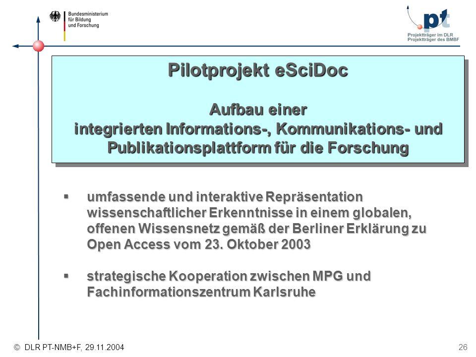 © © DLR PT-NMB+F, 29.11.2004 26 Pilotprojekt eSciDoc Aufbau einer integrierten Informations-, Kommunikations- und Publikationsplattform für die Forsch