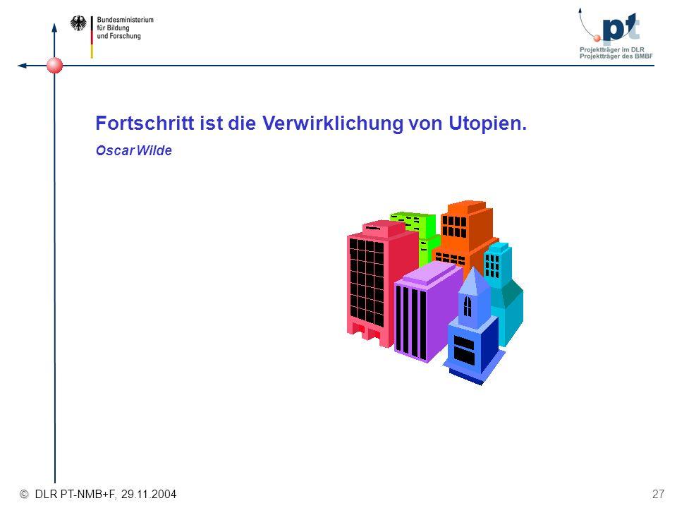 © © DLR PT-NMB+F, 29.11.2004 27 Fortschritt ist die Verwirklichung von Utopien. Oscar Wilde