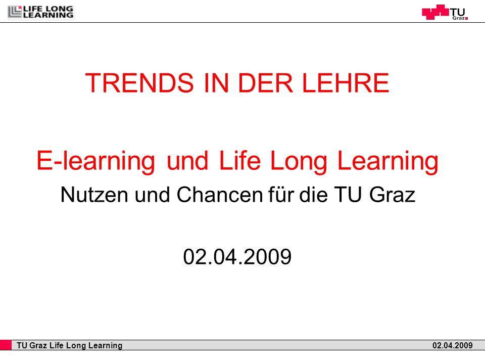 TU Graz Life Long Learning 02.04.2009 TRENDS IN DER LEHRE E-learning und Life Long Learning Nutzen und Chancen für die TU Graz 02.04.2009
